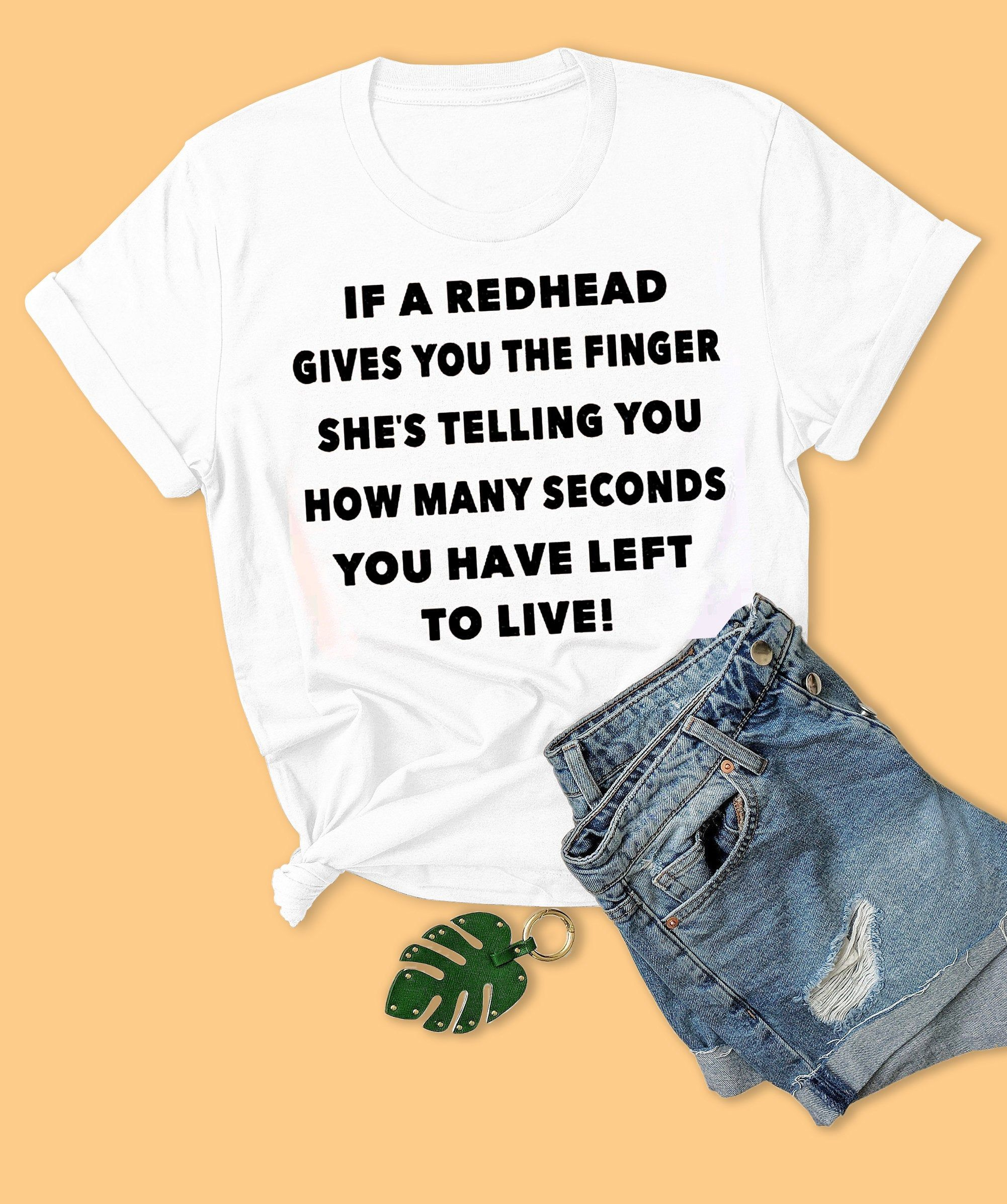 If A Redhead Gives You The Finger She's Telling You How Many Second You Have Left To Live Shirt, Funny, Woman Unisex Oneck, Hoodie