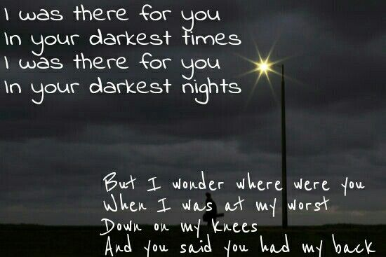 I Was There For You In Your Darkest Times I Was There For You In Your Darker Night But I Wonder Where Were You W Song Quotes Lyrics To Live By