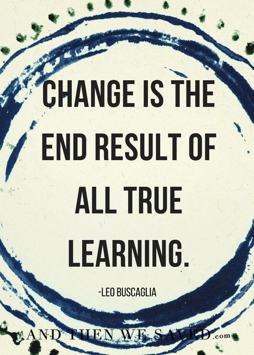 """Change is the end result of all true learning."" -Leo Buscaglia    Learning to handle our money and learning to live with less means nothing if we don't implement some kind of change. Making a true and meaningful change can be the hardest part. It's also the most important part."