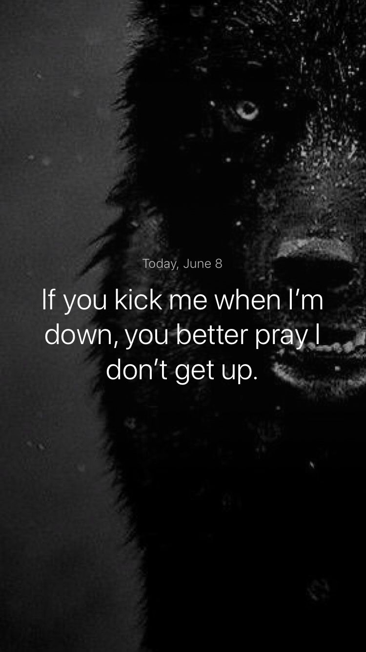 If you kick me when im down you better pray i dont get