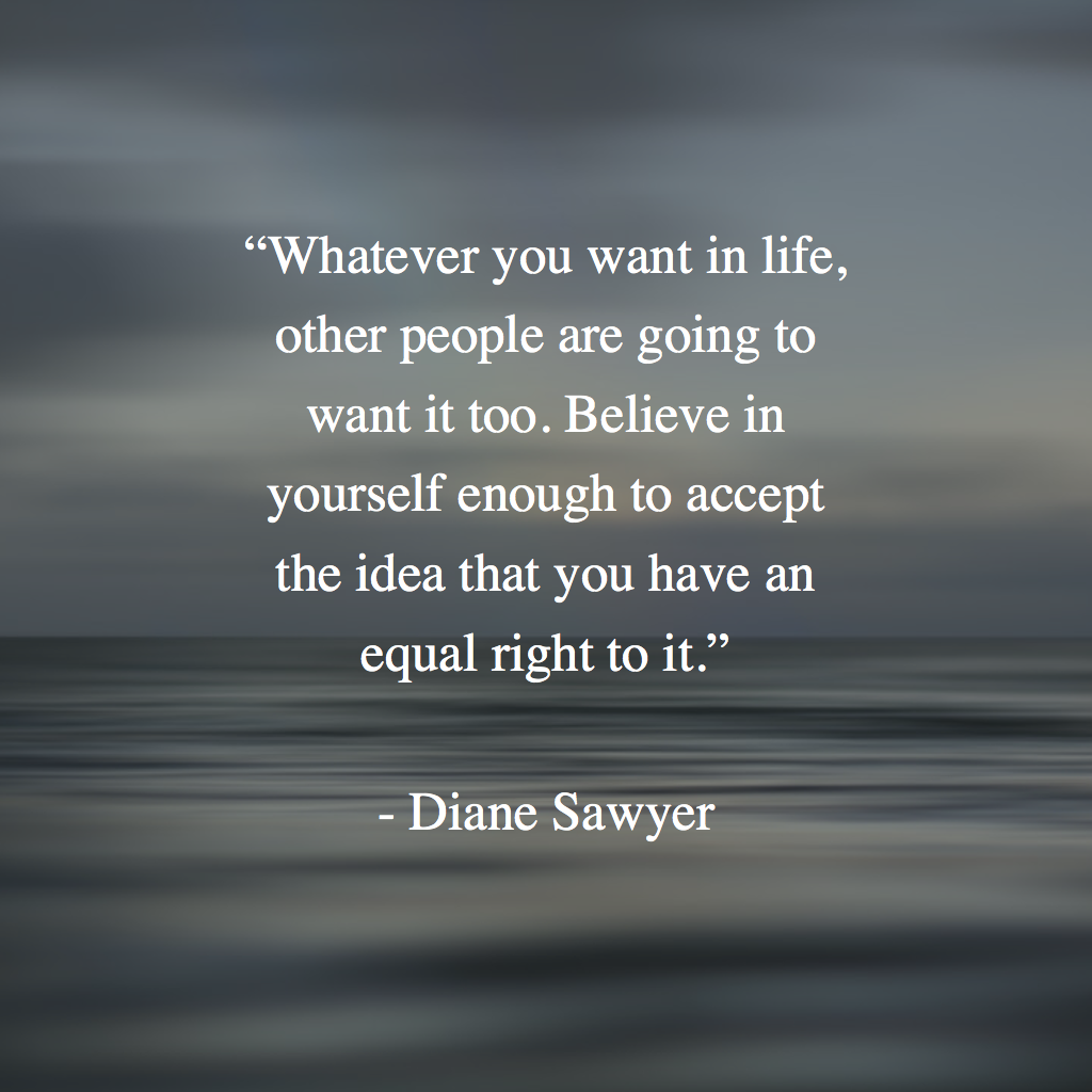 """""""Whatever you want in life, other people are going to want it too. Believe in yourself enough to accept the idea that you have an equal right to it.""""   - Diane Sawyer"""