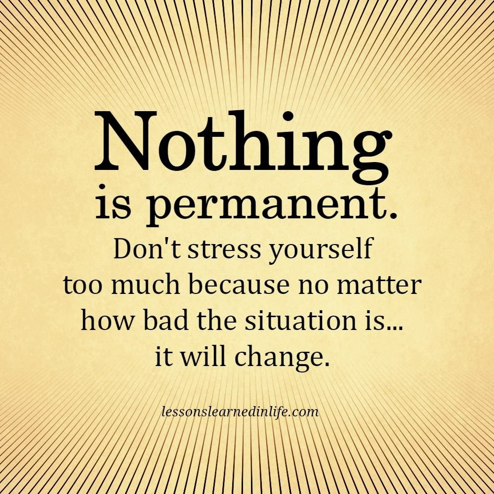 Nothing Is Permanent Don T Stress Yourself Too Much Because No Matter How Bad The Situation Is It Speak Quotes Real Life Quotes Motivational Quotes For Life