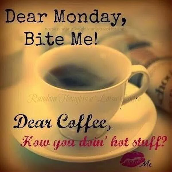 Dear Monday Bite Me Dear Coffee How You Doing Hot Stuff Monday