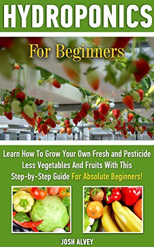 Hydroponics For Beginners Learn How To Grow Your Own Fresh And Pesticide Less Vegetables And