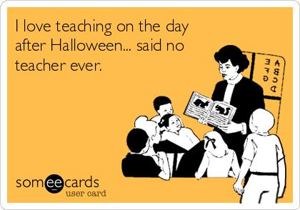 I Love Teaching On The Day After Halloween Said No Teacher Ever Teacher Memes Funny Teacher Humor Teacher Memes