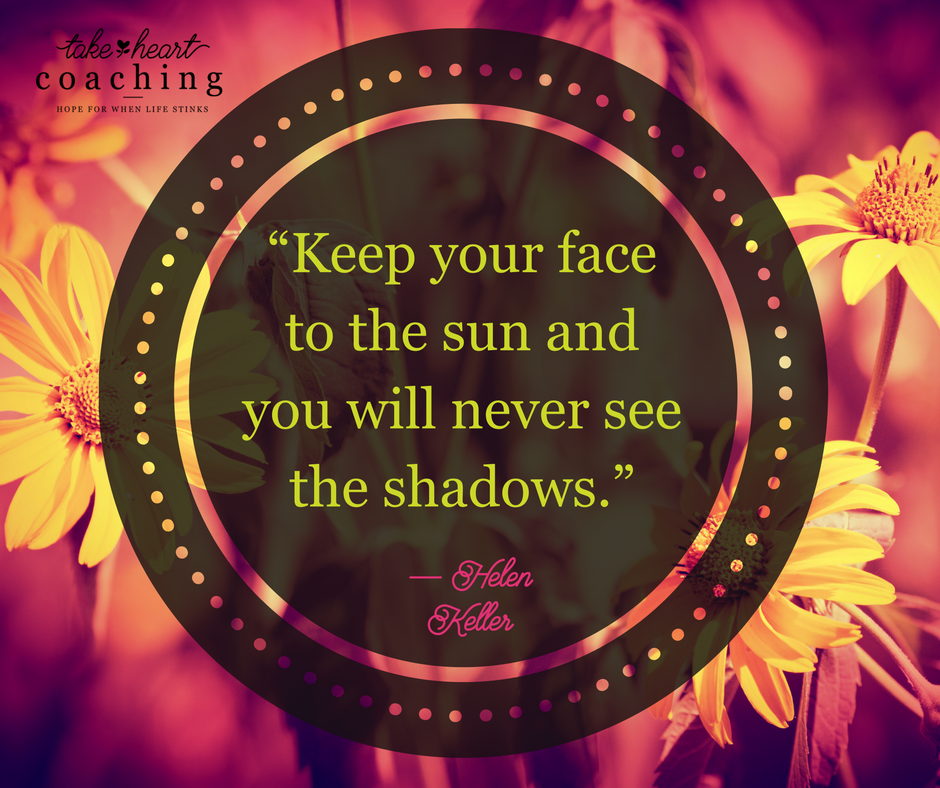 My sun is the Son.  What about you?  What drives away your shadows?  www.TakeHeartCoaching.com