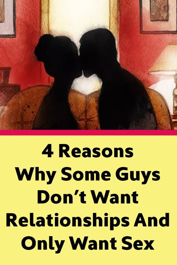 4 Reasons Why Some Guys Don't Want Relationships And Only Want Sex