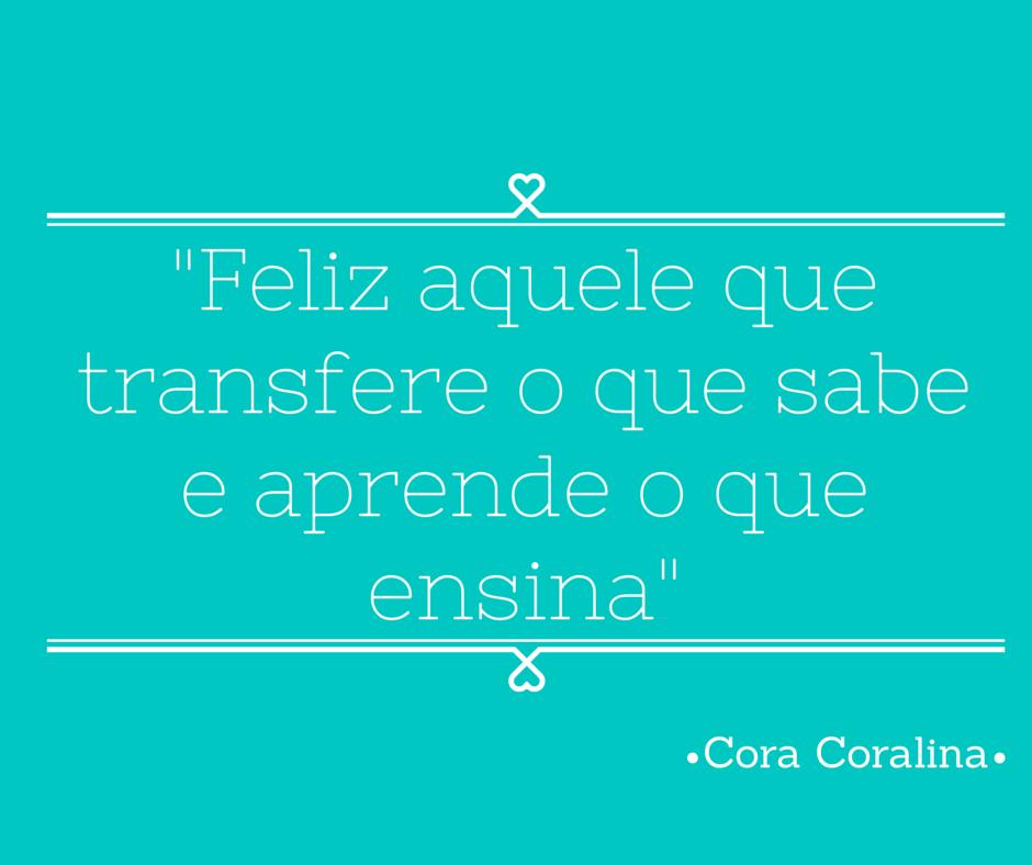 Feliz Aquele Que Transfere O Que Sabe E Aprende O Que Ensina Cora Coralina Cora Coralina Coralina Imagens Frases