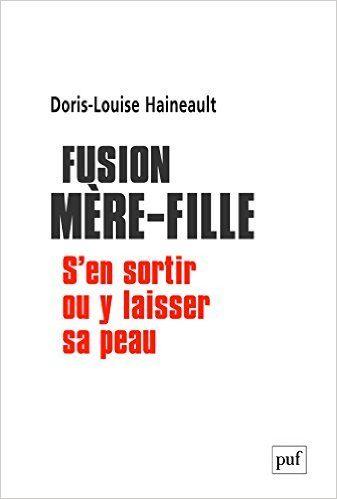 Amazon.fr - Fusion mère-fille : s'en sortir ou y laisser sa peau - Doris-Louise Haineault - Livres
