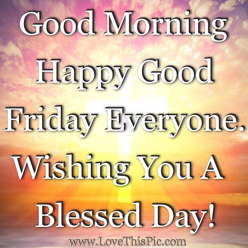 Good Morning Happy Good Friday Everyone. Wishing You A ...