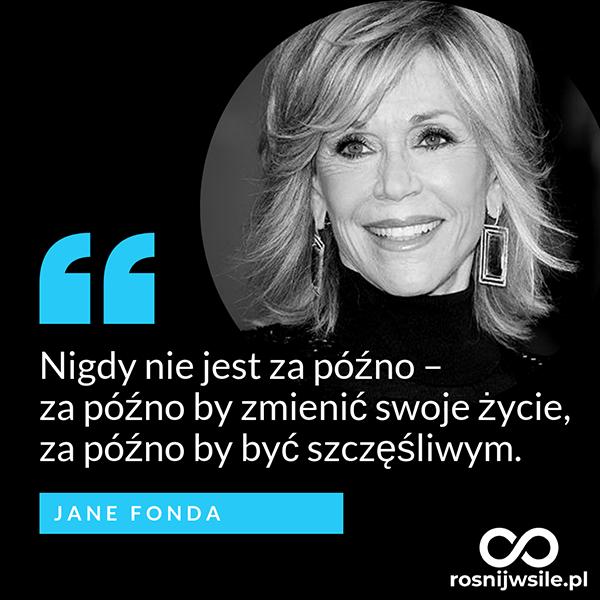 Nigdy Nie Jest Za Pozno Za Pozno By Zmienic Swoje Zycie Za Pozno By Byc Szczesliwym Jane Fonda Rosnijw Woman Quotes Inspirational Quotes Quotations