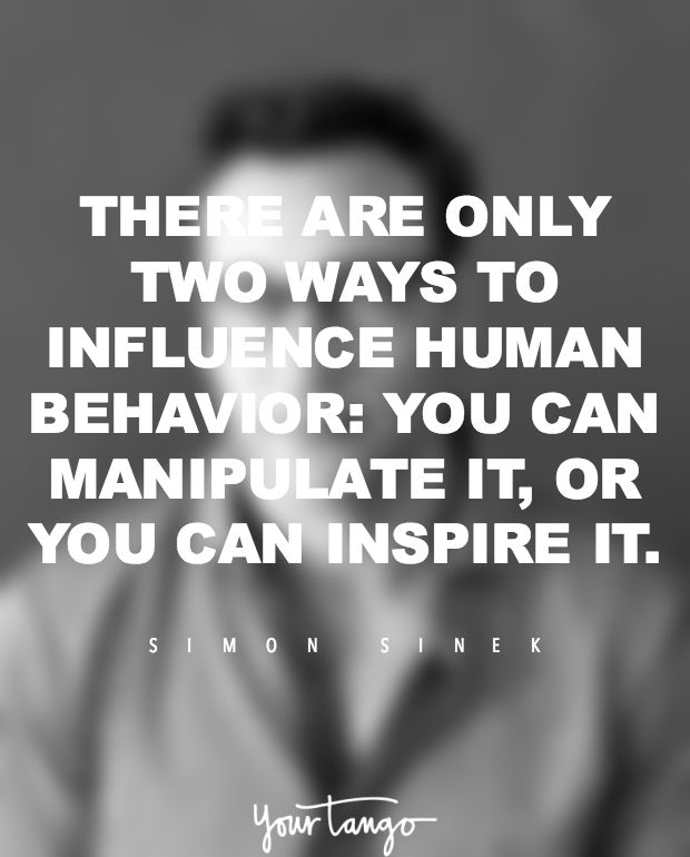 """""""There are only two ways to influence human behavior: You can manipulate it, or you can inspire it."""" — Simon Sinek"""