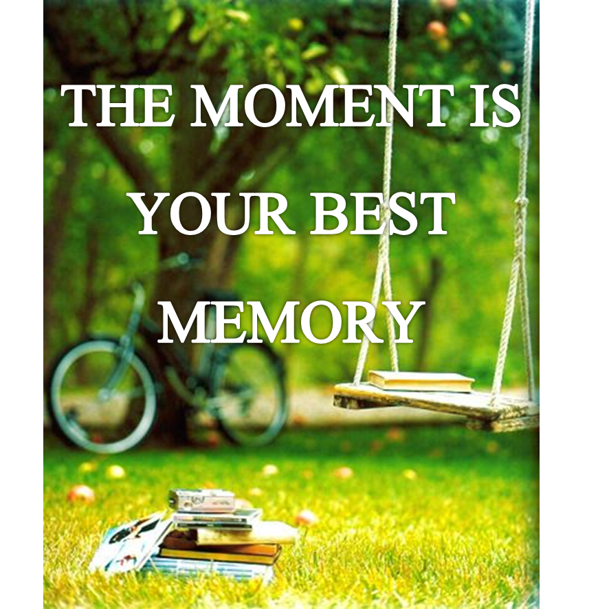 The moment is your best memory.