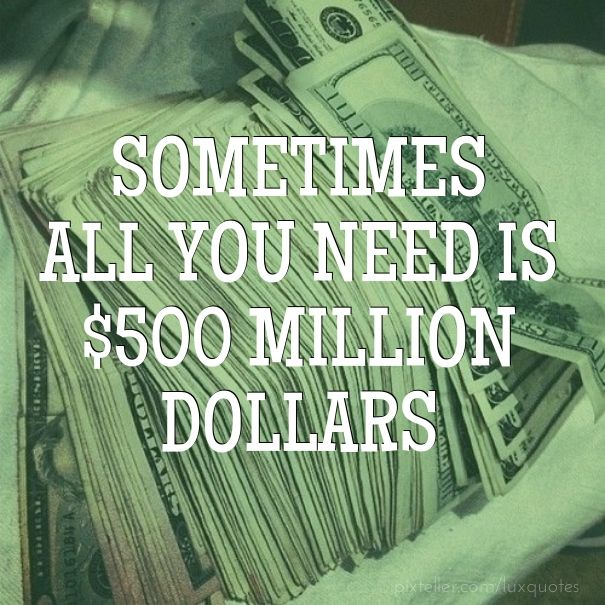 Sometimes All You Need Is $500 Million Dollars!