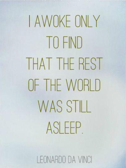 """I awoke only to find that the rest of the world was still asleep."" - Leonardo da Vinci, Leonardo's Notebooks"