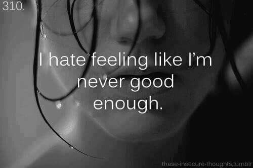 I hate feeling like im never good enough...