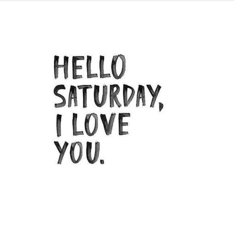 Hello Saturday I Love You Saturday Quotes Weekend Quotes Saturday Quotes Funny