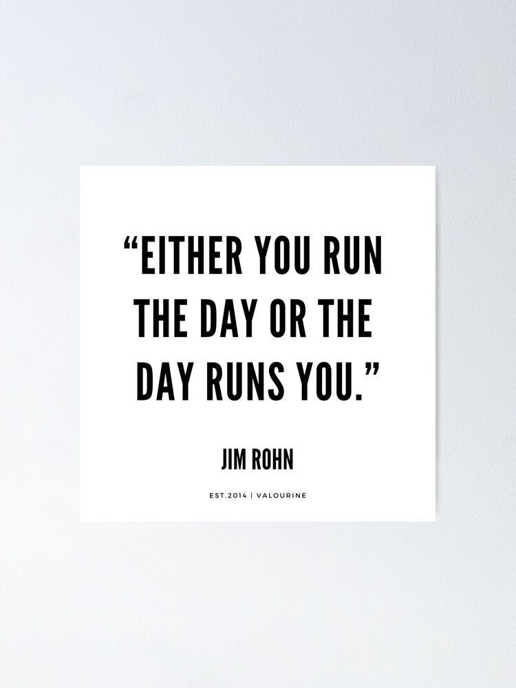 """""""Either you run the day or the day runs you.""""  