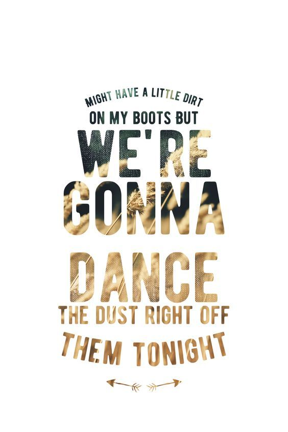 Might Have A Little Mud On My Boots But We Re Gonna Dance The Dust Right Off Them Tonight Country Song Quotes Country Music Quotes Country Love Songs