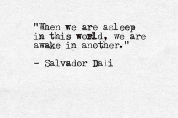 """""""When we are asleep in this world, we are awake in another"""" -Salvador Dali"""