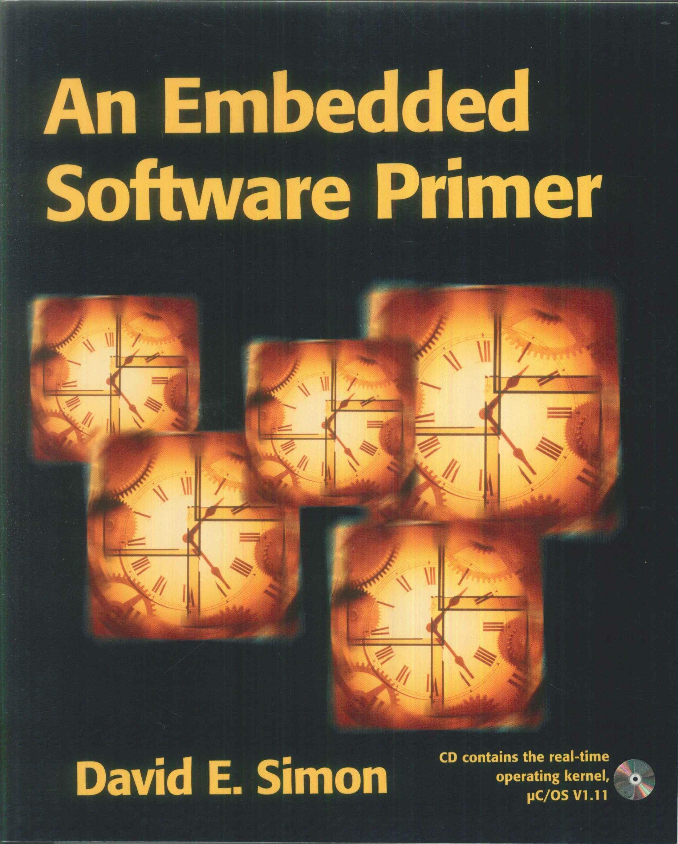 An embedded software primer / Simon, David E. / más info en: http://www.pearsoned.co.uk/bookshop/detail.asp?WT.oss=an%20embedded%20software%20primer&WT.oss_r=1&item=171026 / consulta disponibilidad en: http://biblio.uah.es/uhtbin/cgisirsi/LTr/SIRSI/0/5?searchdata1=%5EC282979