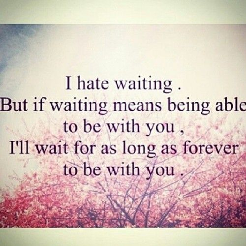 I Hate Waiting But If Waiting Means Being Able To Be With You Ill