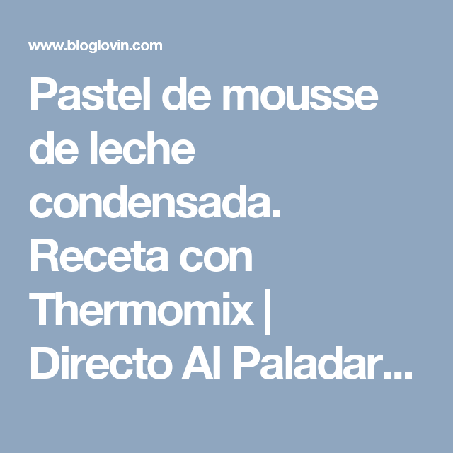 Pastel de mousse de leche condensada. Receta con Thermomix | Directo Al Paladar | Bloglovin'