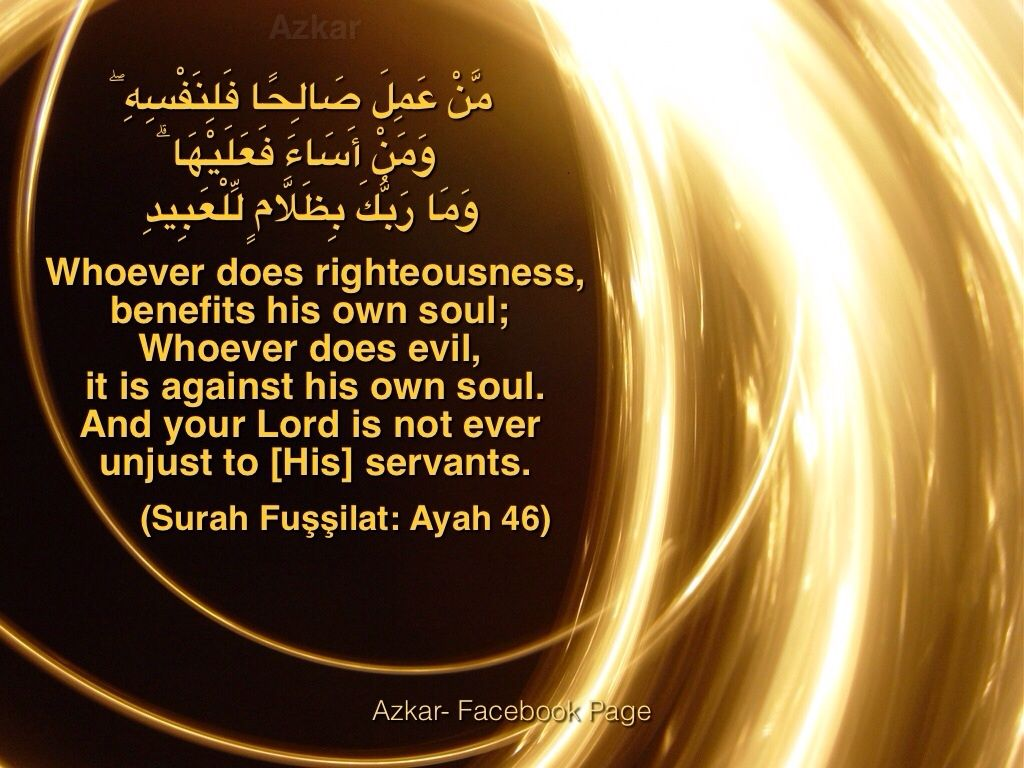 Whoever does righteousness,benefits his own soul;  whoever does evil, it is against his own soul. And your Lord is not ever unjust to [His] servants. (Quran 41:46)