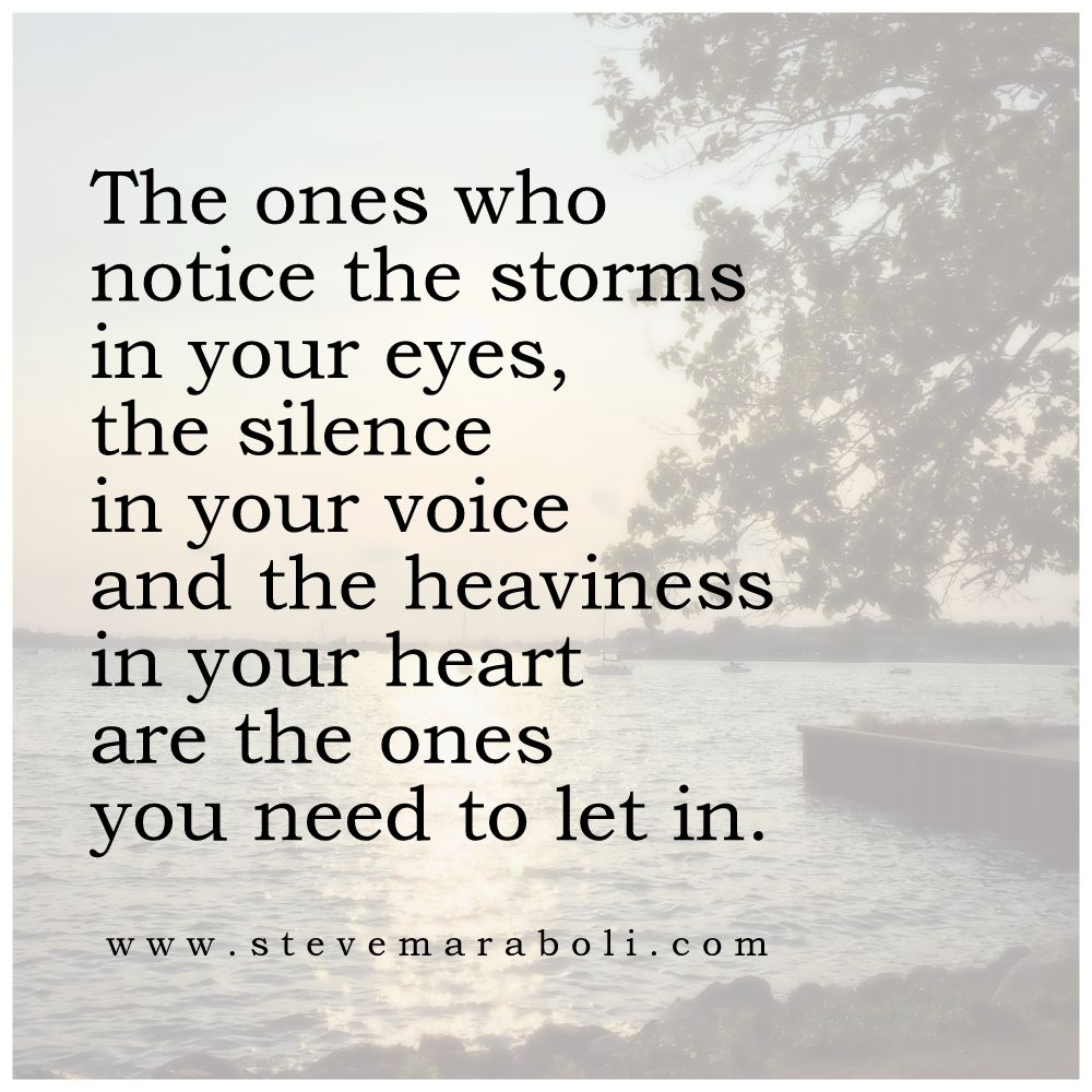 The ones who notice the storms in your eyes the silence in your voice