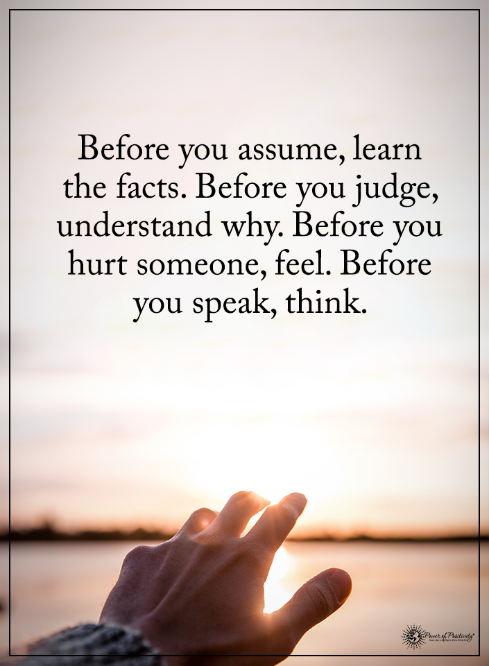 Before You Assume Learn The Facts Before You Judge Understand Why Before You Hurt Someone Feel Before Assuming Quotes Quotes Deep Meaningful Speak Quotes