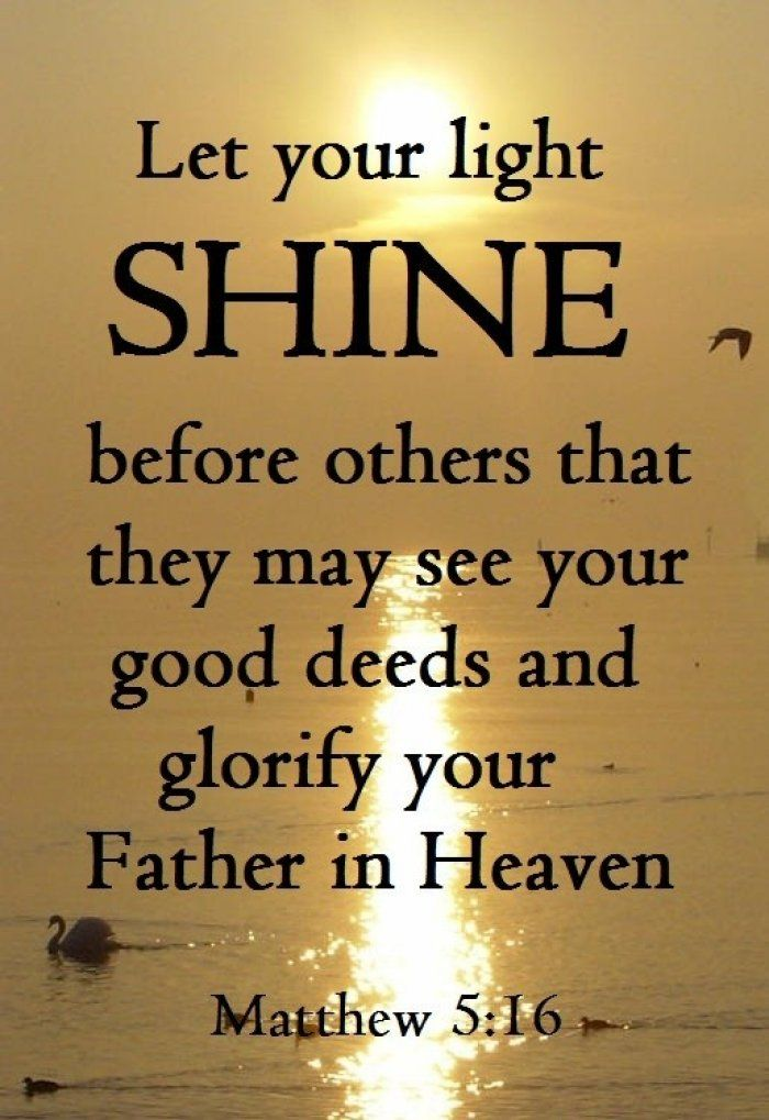 Matthew 5:16 Let your light SHINE before others that they may see your good deeds and glorify your Father in Heaven.
