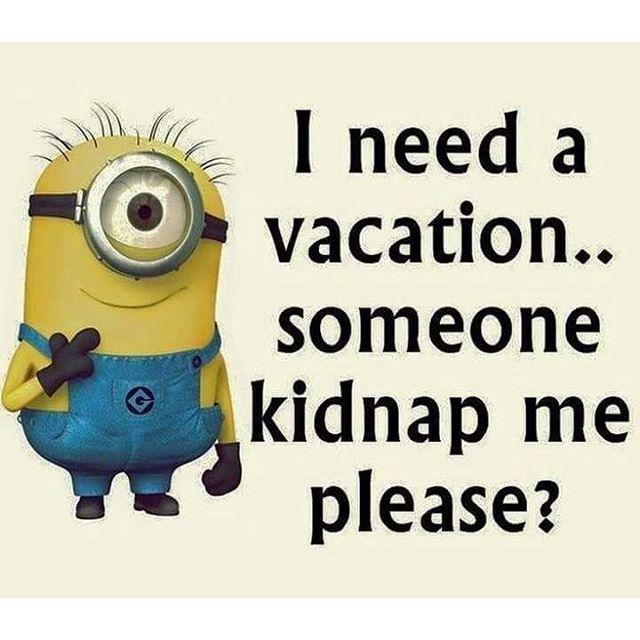 I Need A Vacation...Someone Kidnap Me Please? minion minions ...