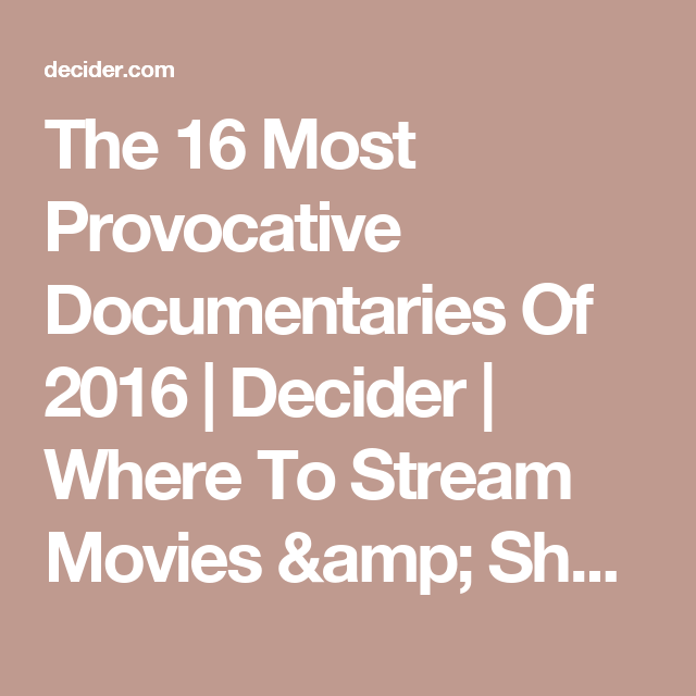 The 16 Most Provocative Documentaries Of 2016 Decider Where To Stream Movies Amp Shows On Netflix Hulu Amazon In Documentaries Netflix Streaming Hbo Go