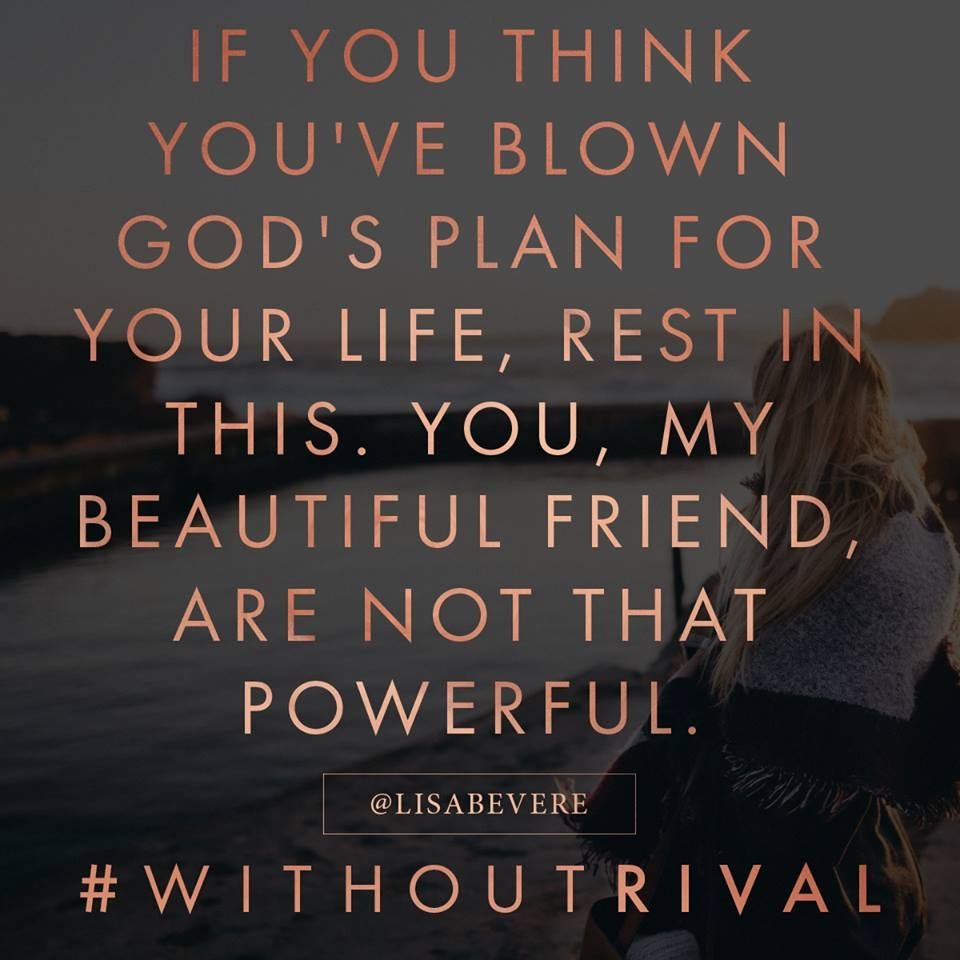 If you think you ve blown God s plan for your life rest in this You my beautiful friend are not that powerful He is a God of restoration and redemption