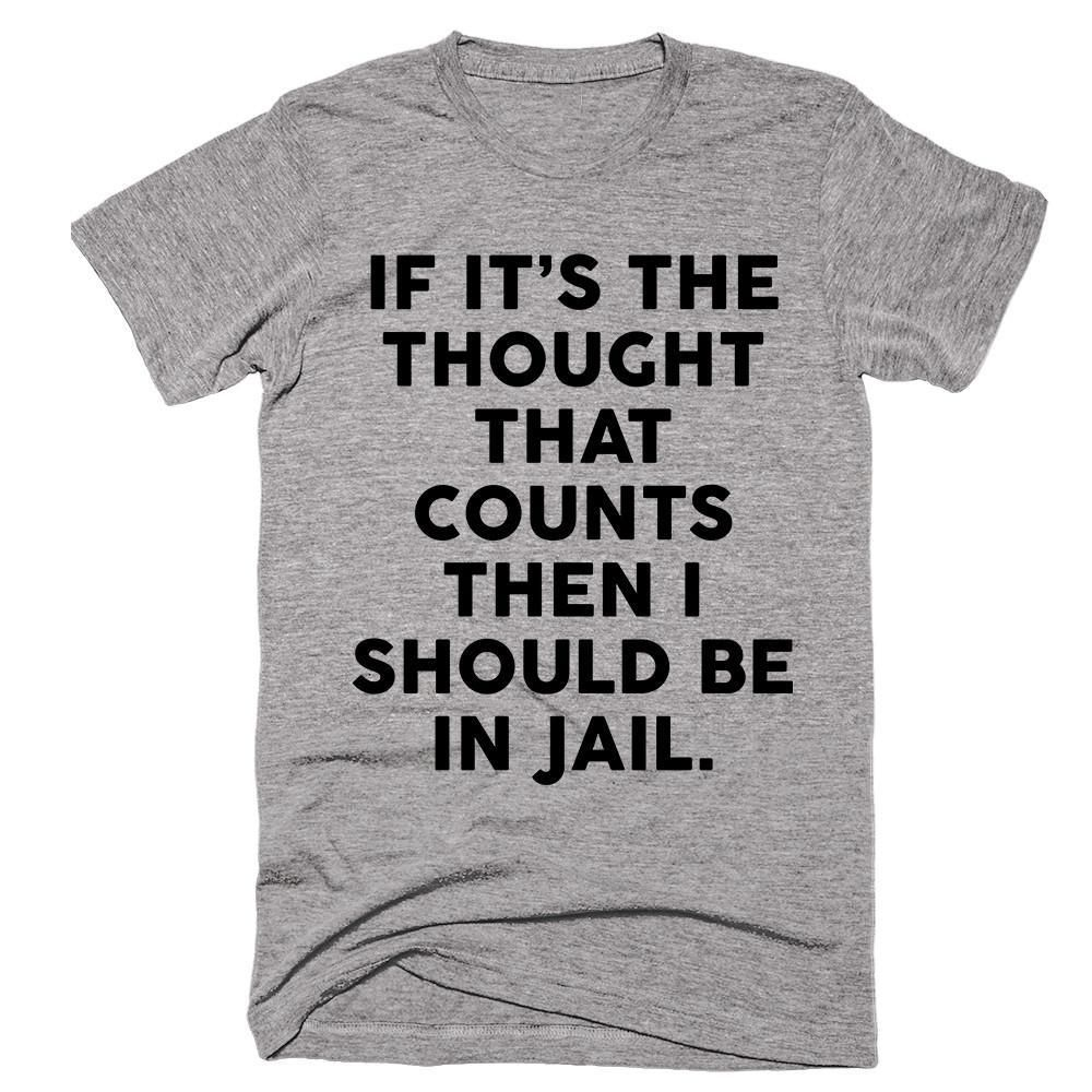 If It's The Thought That Counts Then I Should be In Jail T-shirt