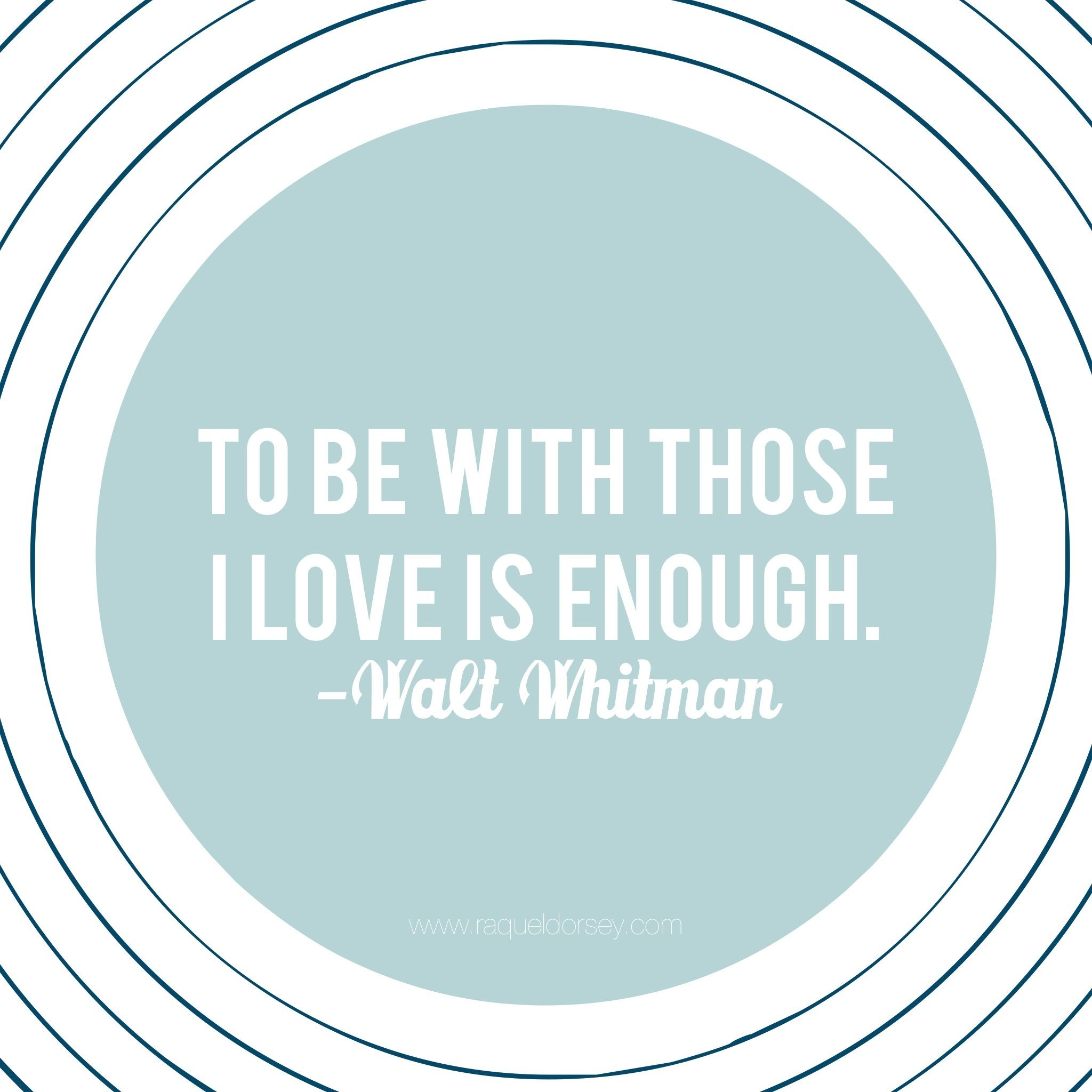 """To be with those I love is enough."" - Walt Whitman Quote"
