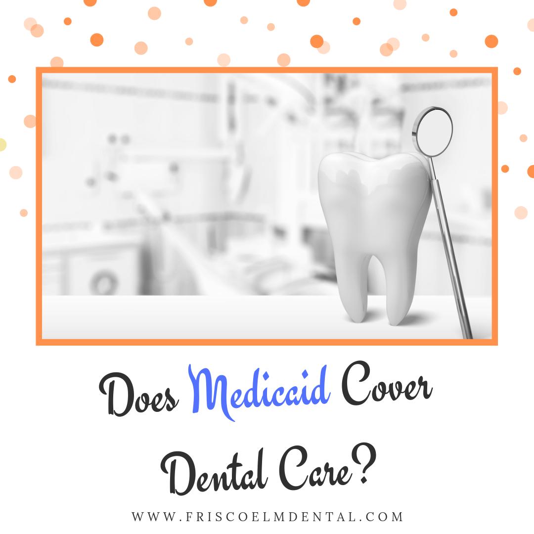 Medicaid does cover dental care through Little Elm TX
