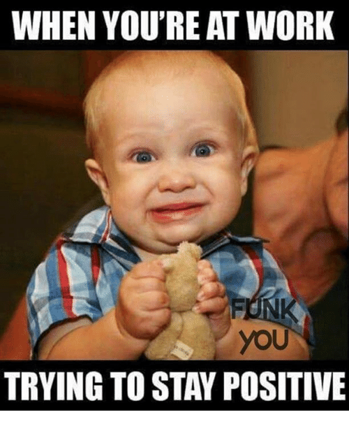 Memes And You Tried When You Re At Work You Trying To Stay Positive Funny Monday Memes Work Humor Funny Kids