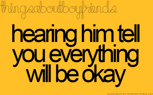 hearing him tell you that everything will be okay even if you dont believe it will