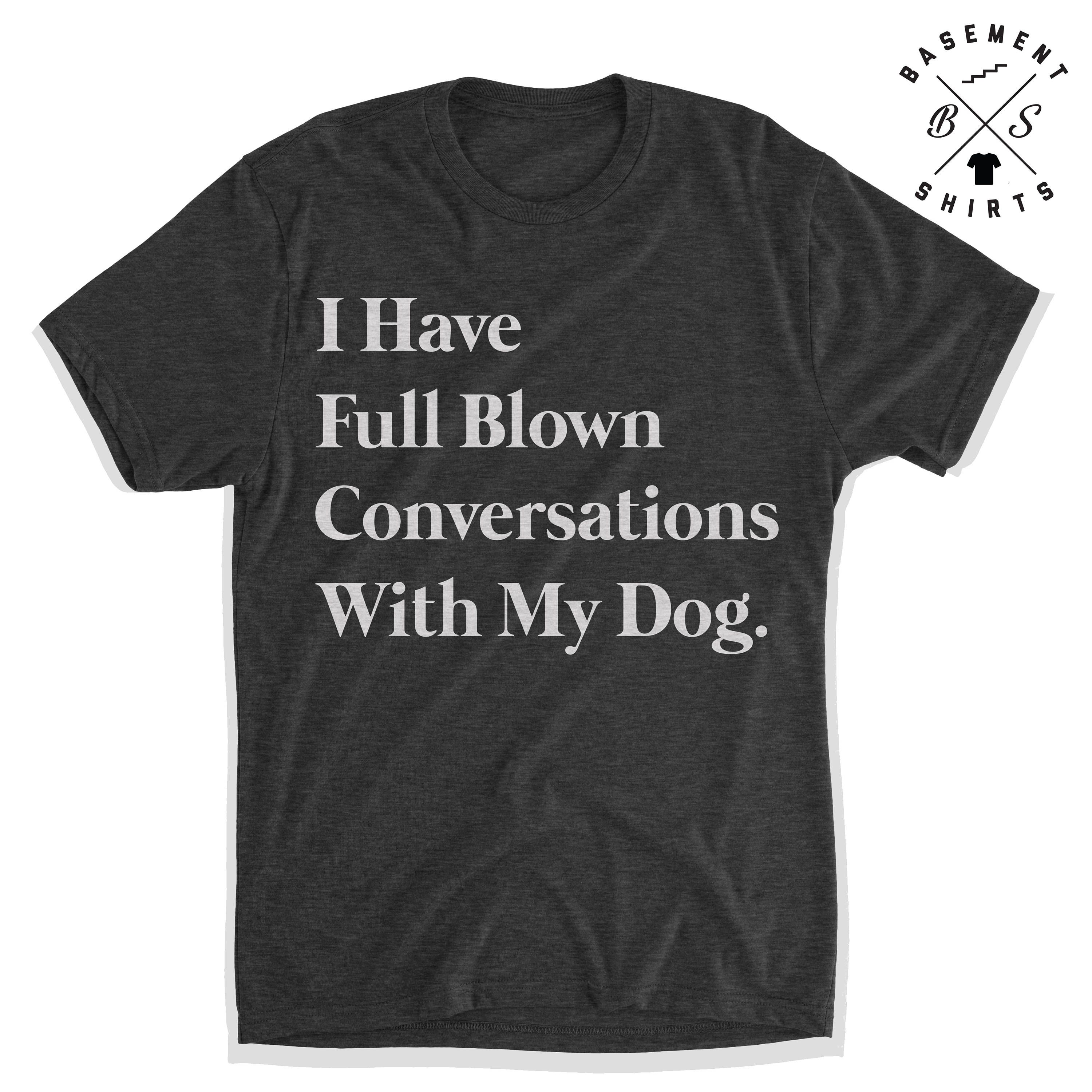 I Have Full Blown Conversations With My Dog Funny Dog Shirt