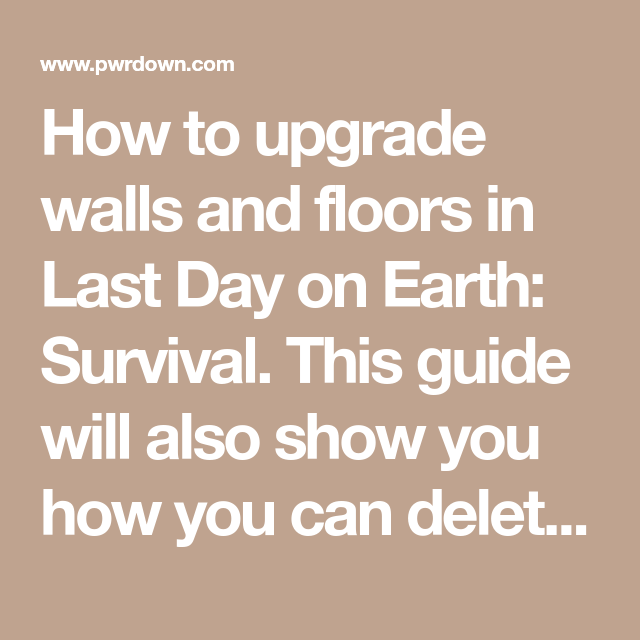 How To Upgrade Walls And Floors In Last Day On Earth Survival This Guide Will Also Show You How You Can Delete Walls From Your Base A Last Day Flooring Earth