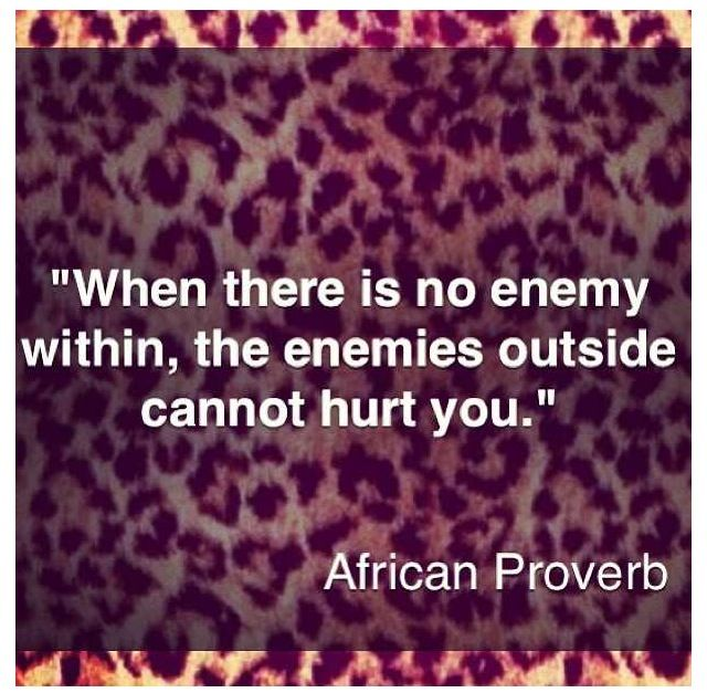 """When there is no enemy within, the enemies outside cannot hurt you."" African proverb"