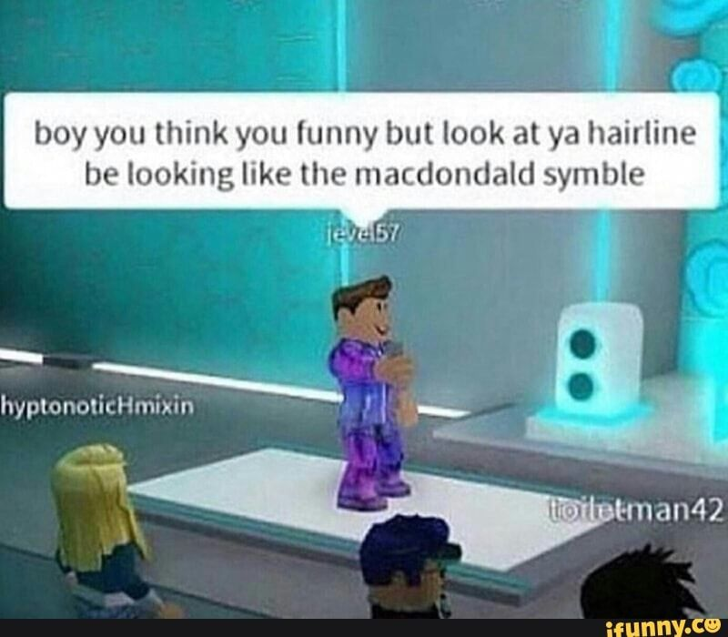 Boy You Think You Lunny But Look At Ya Hail Line Be Looking Like The Macdondald Symble Roblox Memes Funny Roblox Roblox Funny