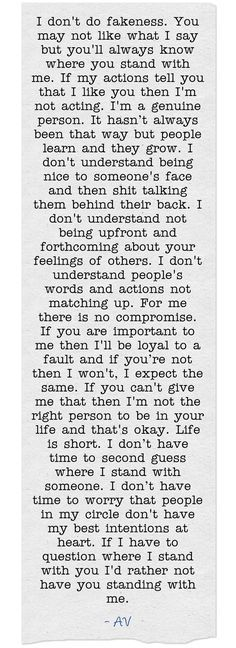 I don't do fakeness. You may not like what I say but you'll always know where you stand with me. If my actions tell you that I like you then I'm not acting. I'm a genuine person. It hasn't always been that way but people learn and they grow. I don't understand being nice to someone's face and then shit talking them behind their back. I don't understand not being upfront and forthcoming about your feelings of others. I don't understand people's words and actions not matching...