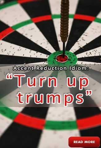 """""""Turn up trumps"""" Accent Reduction Idioms: http://www.accentpros.com/2014/12/03/accent-reduction-turn-idioms/"""