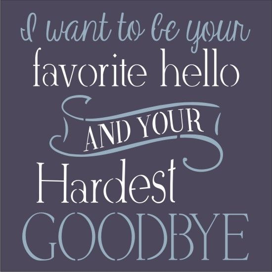I Want To Be Your Favorite Hello And Your Hardest Goodbye 11 5 X