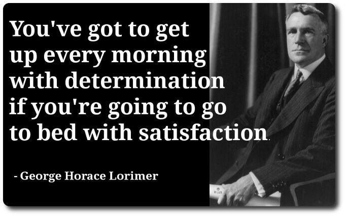You've got to get up every morning with determination if you're ...