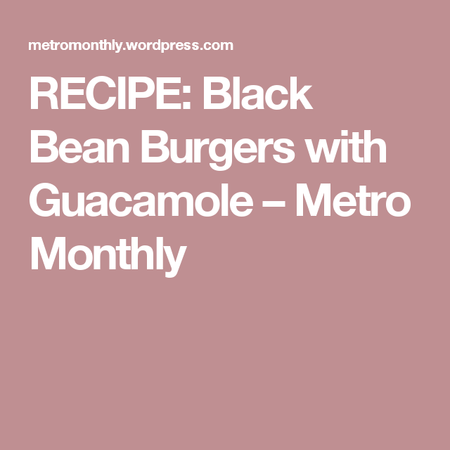 RECIPE: Black Bean Burgers with Guacamole – Metro Monthly
