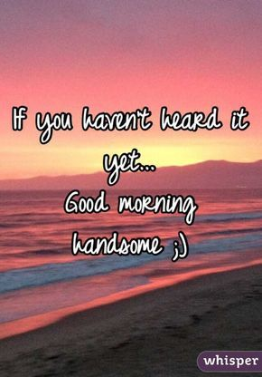 If You Haven T Heard It Yet Good Morning Handsome Whisper Good Morning Handsome Quotes Handsome Quotes Good Morning Quotes