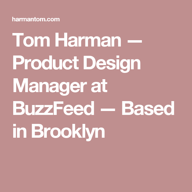 Tom Harman — Product Design Manager at BuzzFeed — Based in Brooklyn